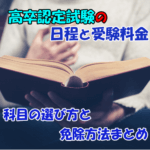 高卒認定試験の日程や受験料金・受験科目の選び方や免除について